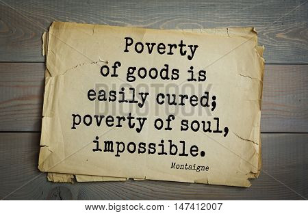 TOP-100. French writer and philosopher Michel de Montaigne quote. Poverty of goods is easily cured; poverty of soul, impossible.