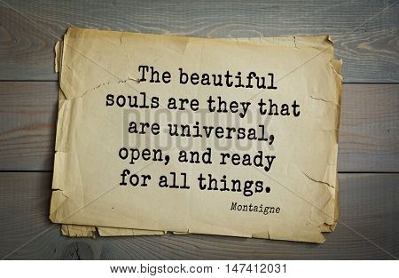 TOP-100. French writer and philosopher Michel de Montaigne quote.The beautiful souls are they that are universal, open, and ready for all things.