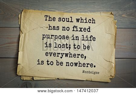 TOP-100. French writer and philosopher Michel de Montaigne quote.The soul which has no fixed purpose in life is lost; to be everywhere, is to be nowhere.