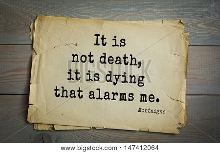 TOP-100. French writer and philosopher Michel de Montaigne quote.It is not death, it is dying that alarms me.