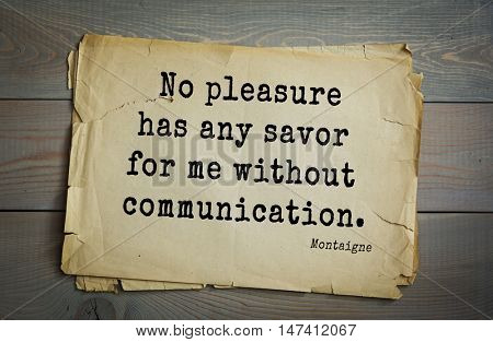 TOP-100. French writer and philosopher Michel de Montaigne quote. No pleasure has any savor for me without communication.