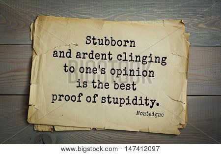 TOP-100. French writer and philosopher Michel de Montaigne quote.Stubborn and ardent clinging to one's opinion is the best proof of stupidity.
