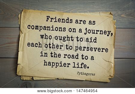 TOP-25. Pythagoras (Greek philosopher, mathematician and mystic) quote.Friends are as companions on a journey, who ought to aid each other to persevere in the road to a happier life.