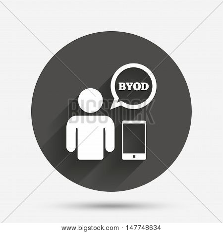 BYOD sign icon. Bring your own device symbol. User with smartphone and speech bubble. Circle flat button with shadow. Vector