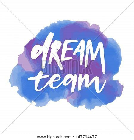 Hand Drawn Vector Calligraphic Phrase. Dream Team. Modern Calligraphy With Watercolor Background. Pe