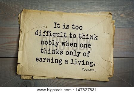 TOP-60. Jean-Jacques Rousseau (French philosopher, writer, thinker of the Enlightenment) quote. It is too difficult to think nobly when one thinks only of earning a living.