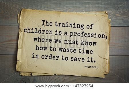 TOP-60. Jean-Jacques Rousseau (French philosopher, writer, thinker of the Enlightenment) quote.The training of children is a profession, where we must know how to waste time in order to save it.