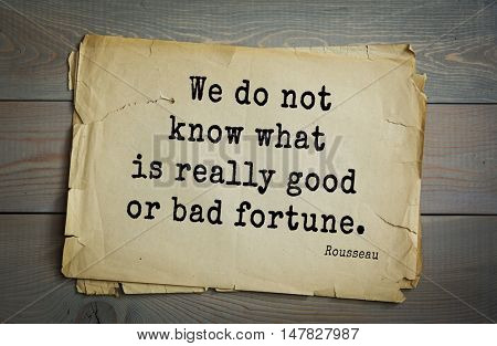 TOP-60. Jean-Jacques Rousseau (French philosopher, writer, thinker of the Enlightenment) quote.We do not know what is really good or bad fortune.
