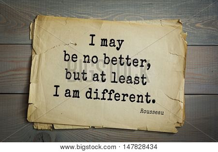TOP-60. Jean-Jacques Rousseau (French philosopher, writer, thinker of the Enlightenment) quote.I may be no better, but at least I am different.