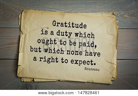 TOP-60. Jean-Jacques Rousseau (French philosopher, writer, thinker of the Enlightenment) quote.Gratitude is a duty which ought to be paid, but which none have a right to expect.