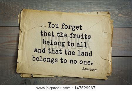TOP-60. Jean-Jacques Rousseau (French philosopher, writer, thinker of the Enlightenment) quote.You forget that the fruits belong to all and that the land belongs to no one.