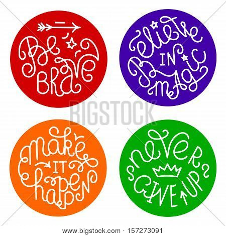 Set of handwritten inspirational quotes. Make it happen. Be brave. Never give up. Believe in magic. Lettering phrases in circles of different colors