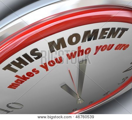 This Moment Makes You Who You Are words on a clock to illustrate it's the moment of truth or a turning point and your decision or action will determine your character and strength as a person