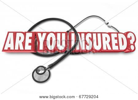 Are You Insured words in 3d letters on a stethoscope coverage for medical health care