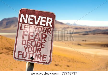 Never Let Your Fear Decide your Future sign with a desert background