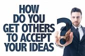 Постер, плакат: Business man pointing the text: How Do You Get Others To Accept Your Ideas