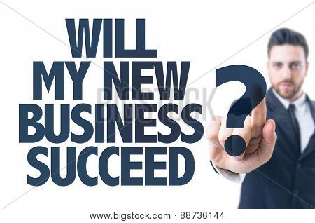 Business man pointing the text: Will My New Business Succeed?