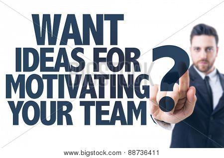 Business man pointing the text: Want Ideas For Motivating Your Team?