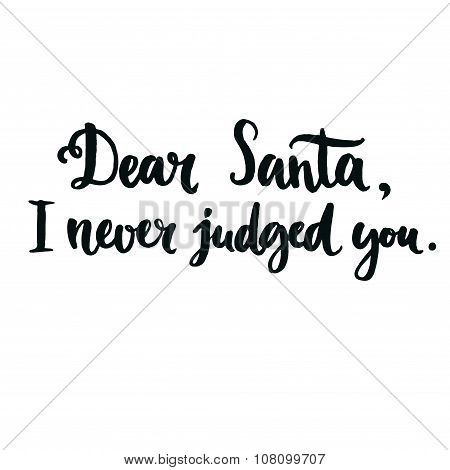 Dear Santa, I never judged you.  Fun phrase for Christmas cards, posters, letters to Santa Claus and