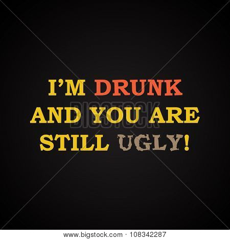 I'm drunk and you are still ugly - funny inscription template