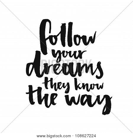 Follow your dreams, they know the way. Inspirational quote about life and love.  Modern calligraphy