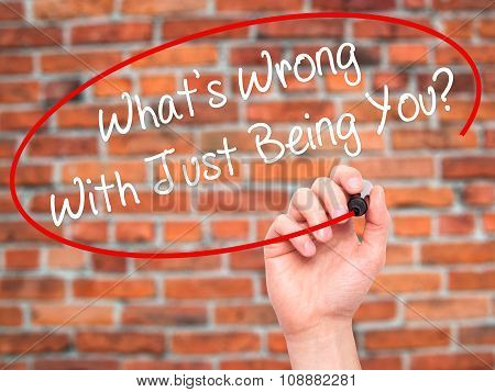 Man Hand writing What's Wrong With Just Being You? with  marker on visual screen.