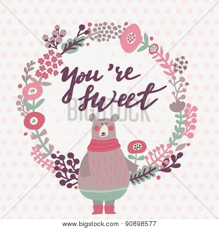 You are sweet - lovely card in pink colors. Sweet funny bear with scarf in floral wreath in vector