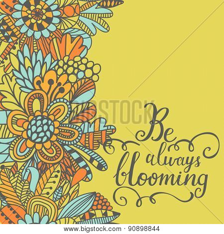Be always blooming concept card. Cute inspirational background. Lovely card with bright flowers in vector