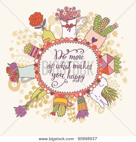 Do more of what makes you happy. Lovely inspirational concept card in vector. Sweet background with a lot of beautiful flowers in popular modern colors