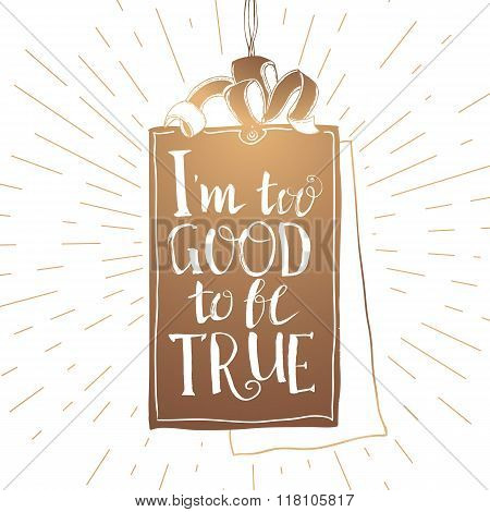I too good to be true lettering at gold Tag