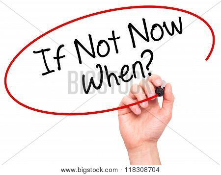 Man Hand Writing If Not Now When? With Black Marker On Visual Screen