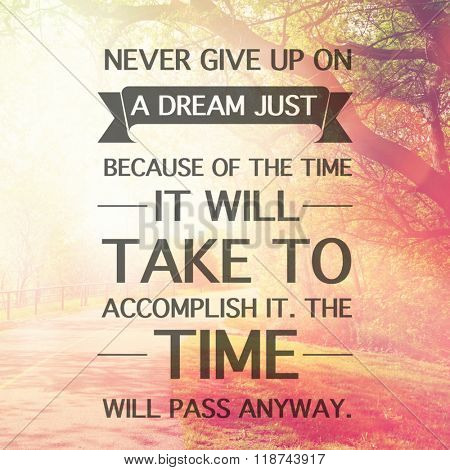 Inspirational Typographic Quote - Never give up on a dream just because of the tie it will take to accomplish it, the time will pass anyway.
