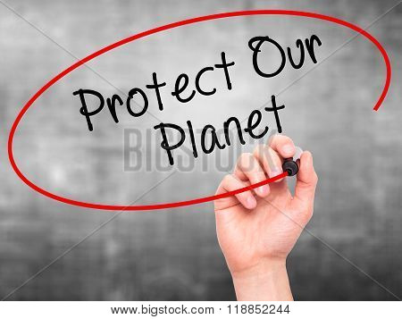 Man Hand Writing Protect Our Planet With Black Marker On Visual Screen