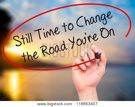 Man Hand Writing Still Time To Change The Road You're On With Black Marker On Visual Screen