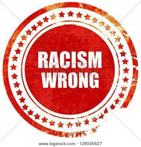 racism wrong, grunge red rubber stamp on a solid white backgroun
