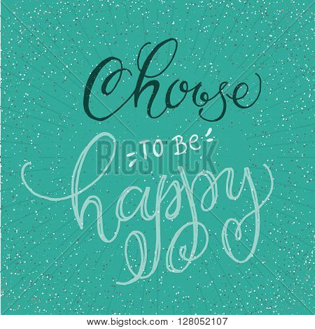 Handwritten inspirational phrase Choose to be Happy. Vector lettering illustration poster, card, apparel, stationery design