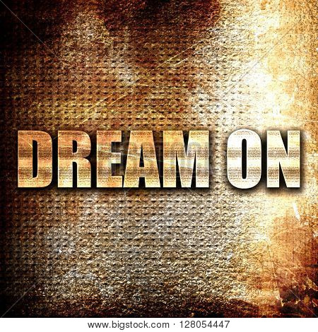 dream on, written on vintage metal texture