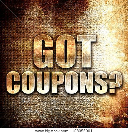 got coupons?, written on vintage metal texture