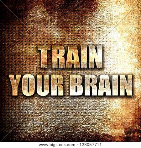 train your brain, written on vintage metal texture