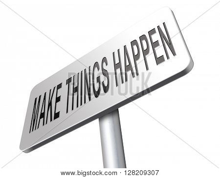 make things happen do it now, tis time for action and realize your dreams.