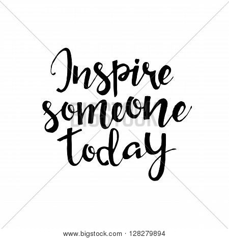 Inspire someone today phrase. Handwritten lettering. Inspirational quote. Modern Calligraphy. Vector lettering isolated on white background. Inspire someone today hand drawn lettering for your design
