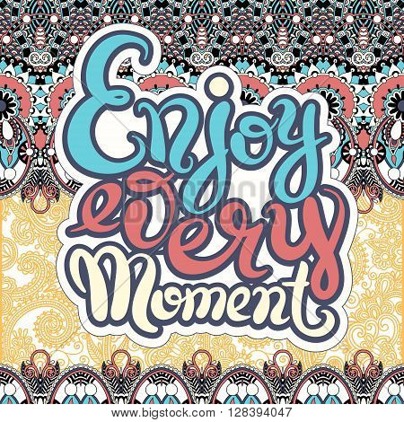 handwriting lettering inscription Enjoy every moment motivation quote, modern brush calligraphy on ethnic geometry background, vector illustration