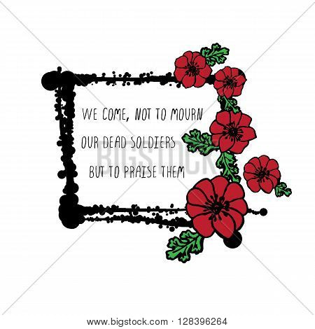 Memorial day card with red poppies and black stains. Text - We come, not to mourn our dead soldiers but to praise them