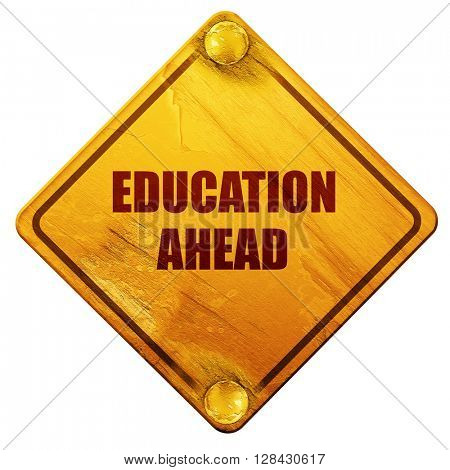 education ahead, 3D rendering, isolated grunge yellow road sign