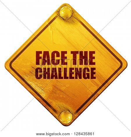 face the challenge, 3D rendering, isolated grunge yellow road sign