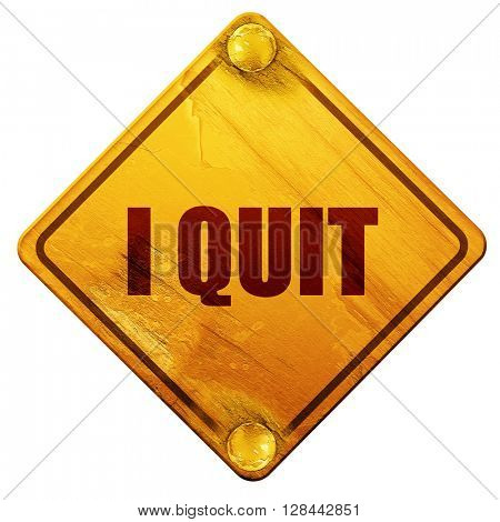 i quit, 3D rendering, isolated grunge yellow road sign