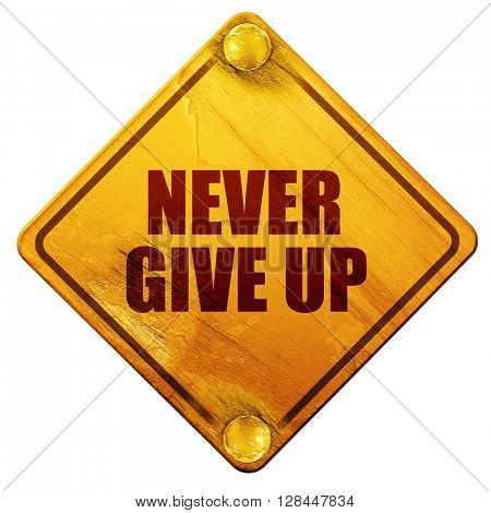 never give up, 3D rendering, isolated grunge yellow road sign