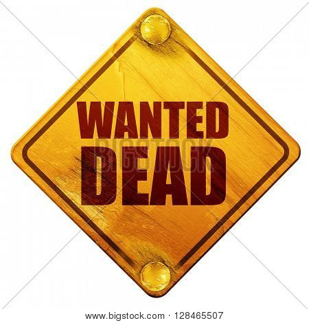 wanted dead, 3D rendering, isolated grunge yellow road sign