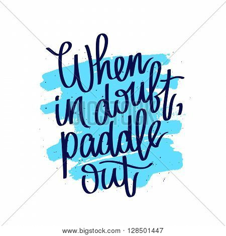 Quote When in doubt paddle out. Fashionable calligraphy. Summer print. Vector illustration on white background with a smear of ink blue. Surfer label. Elements for design.