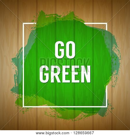 Go green concept. Nature background. Go green design concept. Abstract wooden texture background with artistic paint splash and Go green lettering for banner poster advertisement.